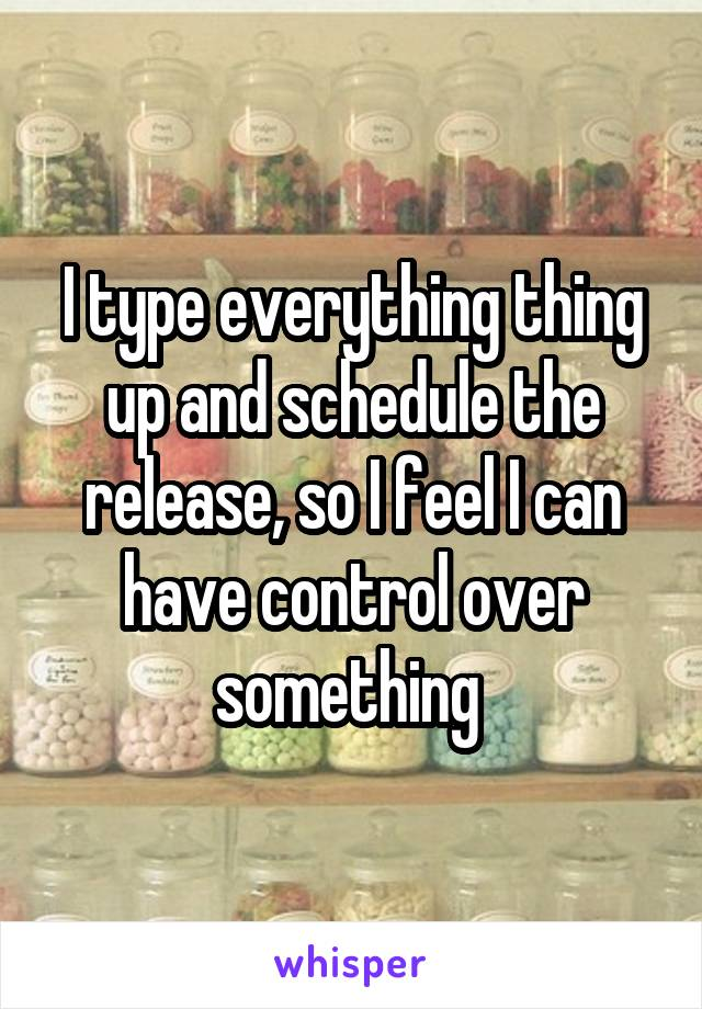 I type everything thing up and schedule the release, so I feel I can have control over something