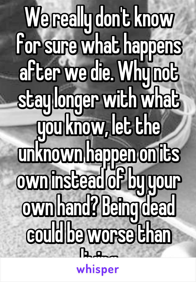 We really don't know for sure what happens after we die. Why not stay longer with what you know, let the unknown happen on its own instead of by your own hand? Being dead could be worse than living