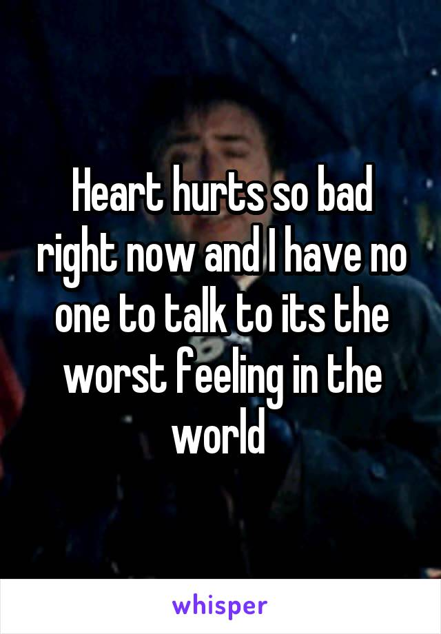 Heart hurts so bad right now and I have no one to talk to its the worst feeling in the world