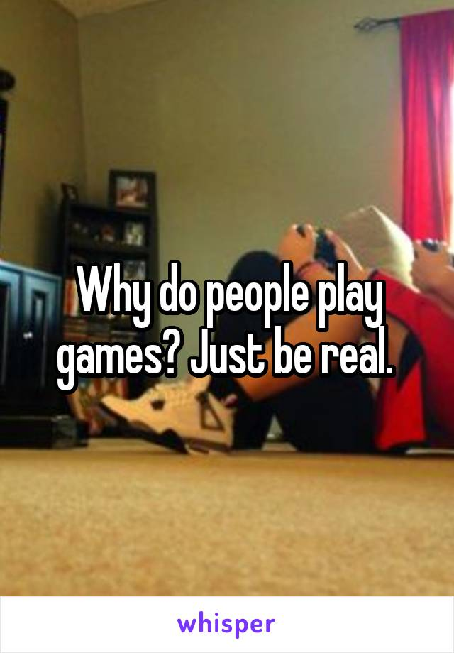 Why do people play games? Just be real.