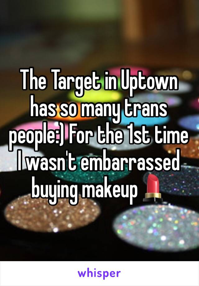 The Target in Uptown has so many trans people:) For the 1st time I wasn't embarrassed buying makeup💄