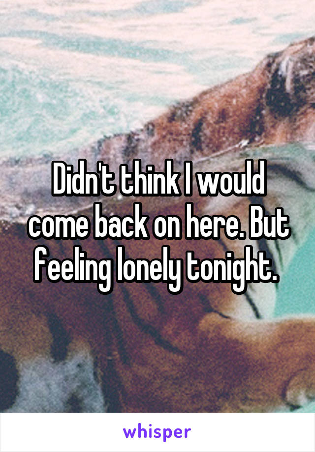 Didn't think I would come back on here. But feeling lonely tonight.