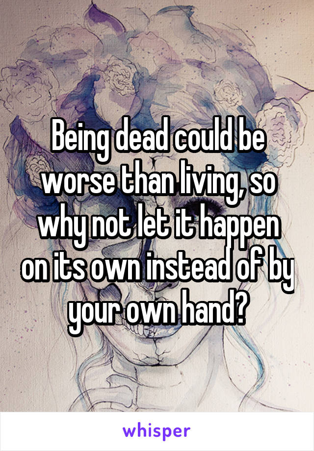 Being dead could be worse than living, so why not let it happen on its own instead of by your own hand?
