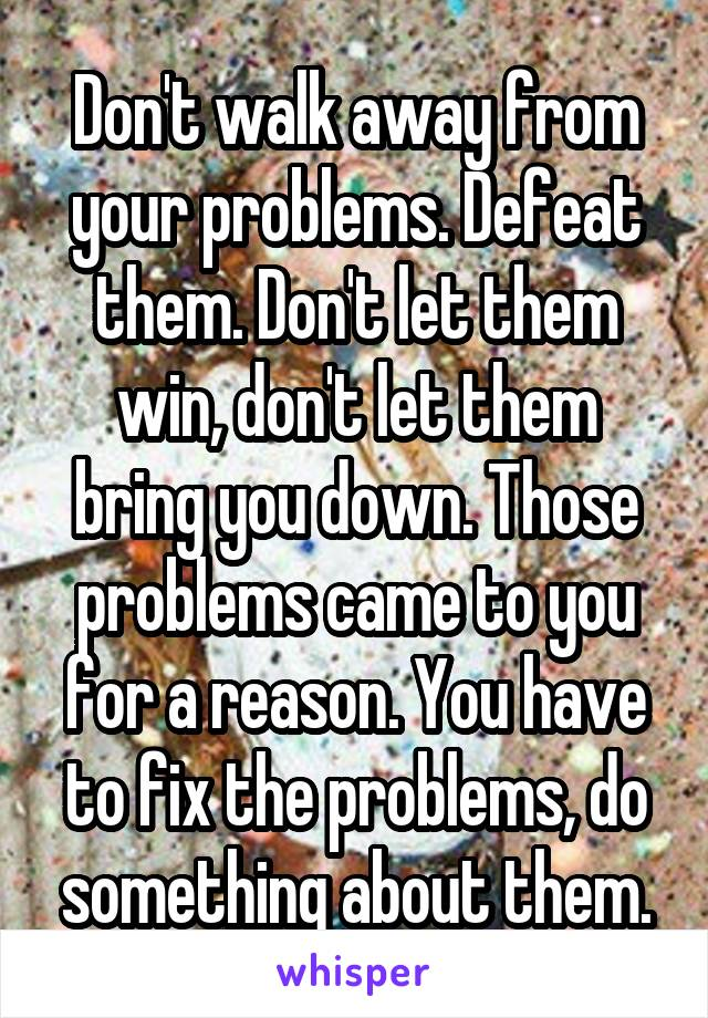 Don't walk away from your problems. Defeat them. Don't let them win, don't let them bring you down. Those problems came to you for a reason. You have to fix the problems, do something about them.
