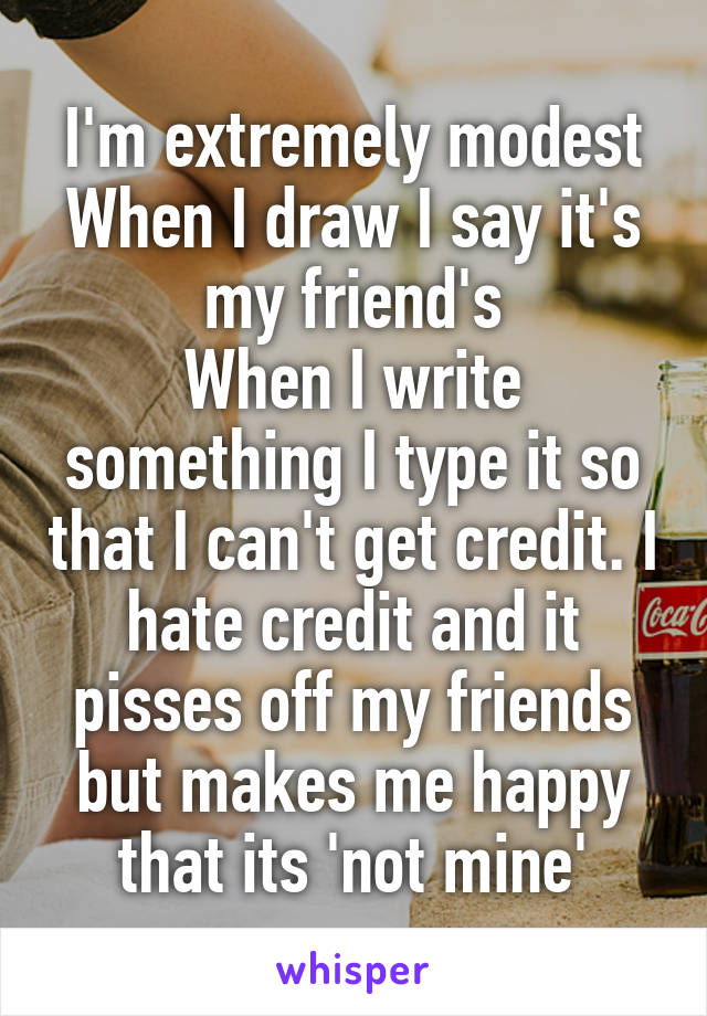 I'm extremely modest When I draw I say it's my friend's When I write something I type it so that I can't get credit. I hate credit and it pisses off my friends but makes me happy that its 'not mine'