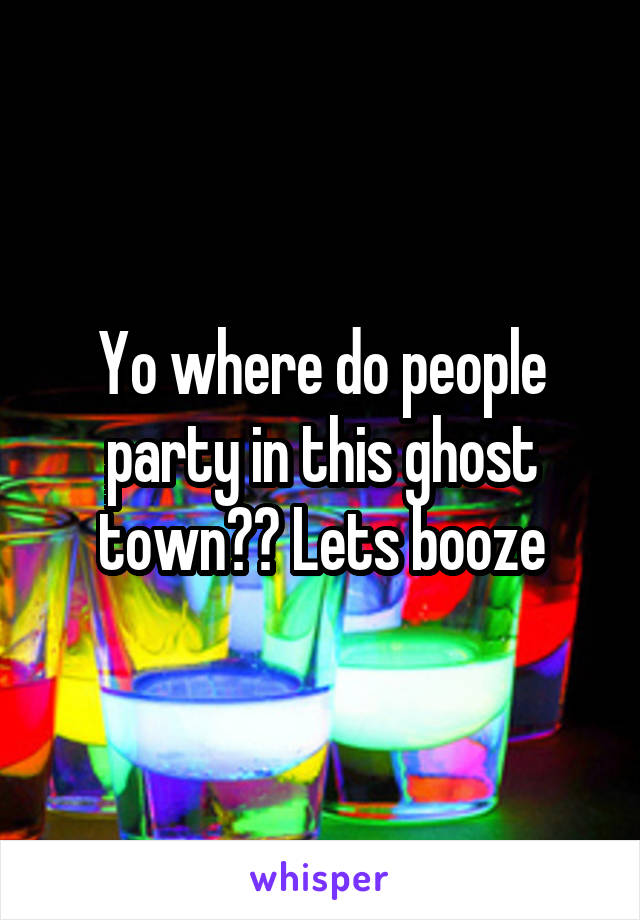 Yo where do people party in this ghost town?? Lets booze