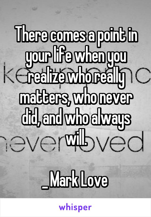 There comes a point in your life when you realize who really matters, who never did, and who always will.  _ Mark Love