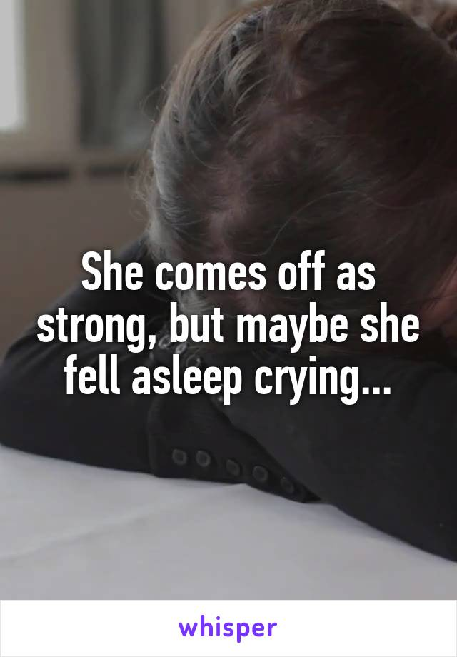 She comes off as strong, but maybe she fell asleep crying...