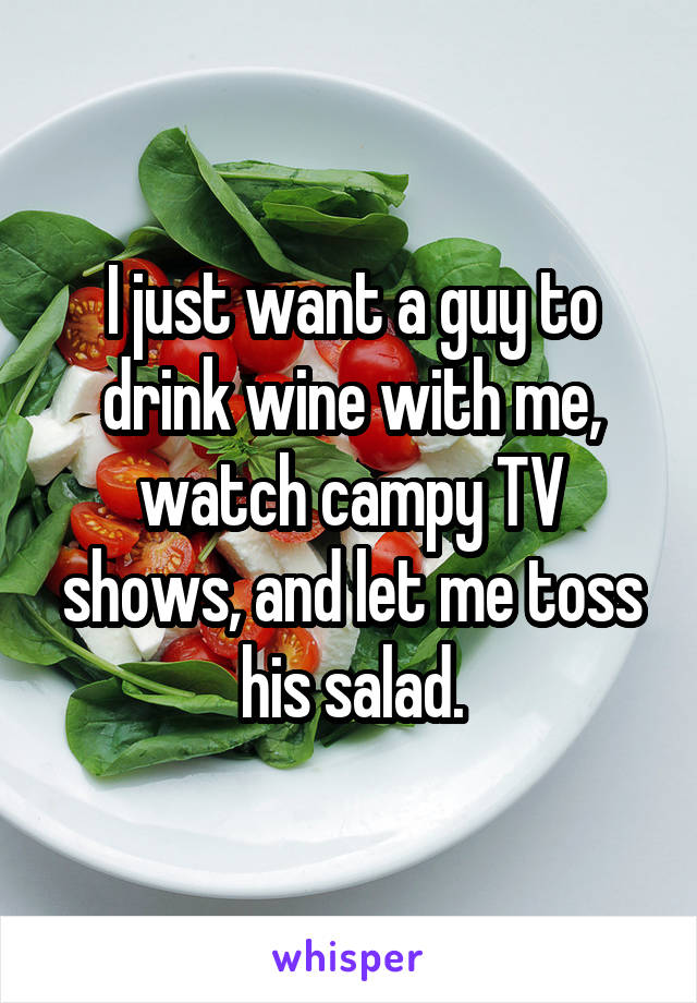 I just want a guy to drink wine with me, watch campy TV shows, and let me toss his salad.