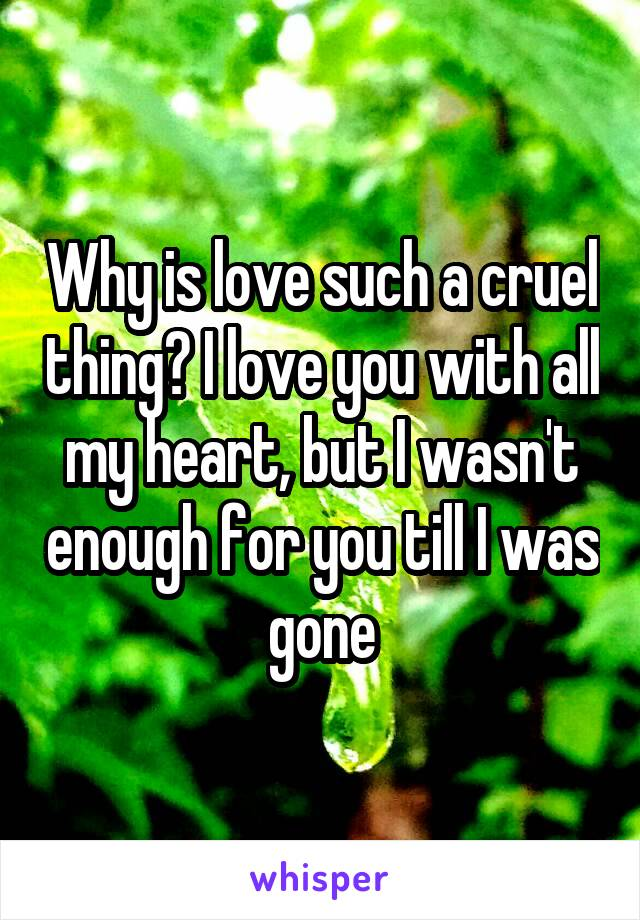 Why is love such a cruel thing? I love you with all my heart, but I wasn't enough for you till I was gone