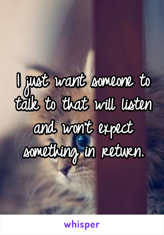 I just want someone to talk to that will listen and won't expect something in return.