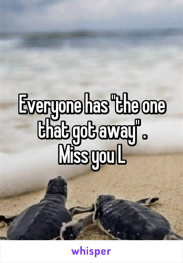 """Everyone has """"the one that got away"""" . Miss you L"""