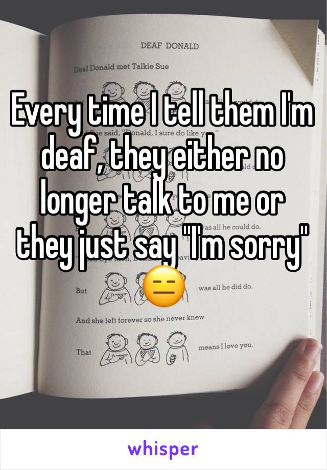 """Every time I tell them I'm deaf, they either no longer talk to me or they just say """"I'm sorry"""" 😑"""