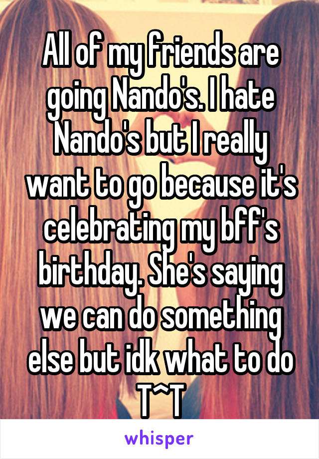 All of my friends are going Nando's. I hate Nando's but I really want to go because it's celebrating my bff's birthday. She's saying we can do something else but idk what to do T^T