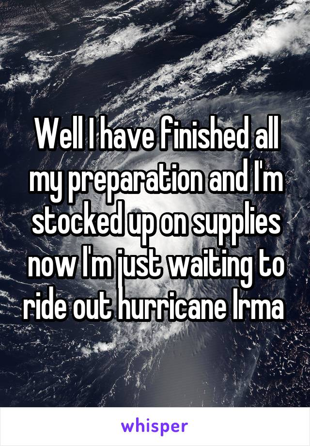 Well I have finished all my preparation and I'm stocked up on supplies now I'm just waiting to ride out hurricane Irma