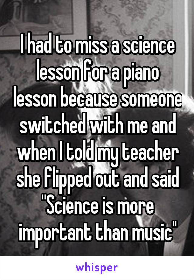 """I had to miss a science lesson for a piano lesson because someone switched with me and when I told my teacher she flipped out and said """"Science is more important than music"""""""