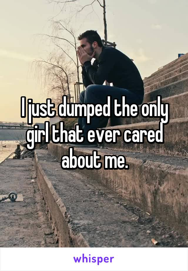 I just dumped the only girl that ever cared about me.