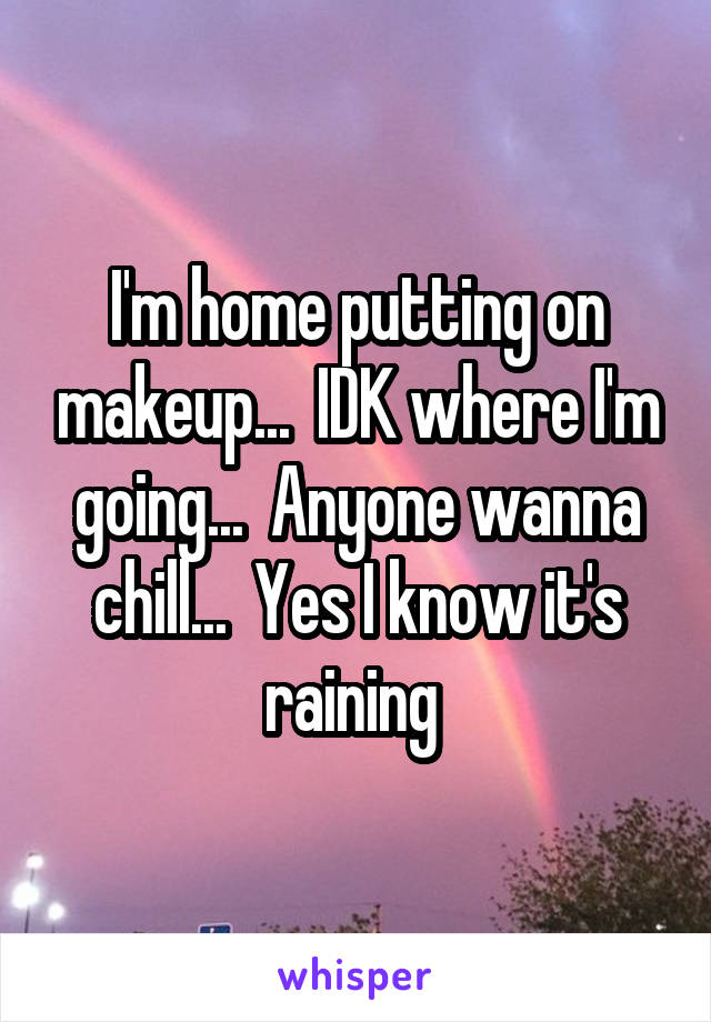I'm home putting on makeup...  IDK where I'm going...  Anyone wanna chill...  Yes I know it's raining