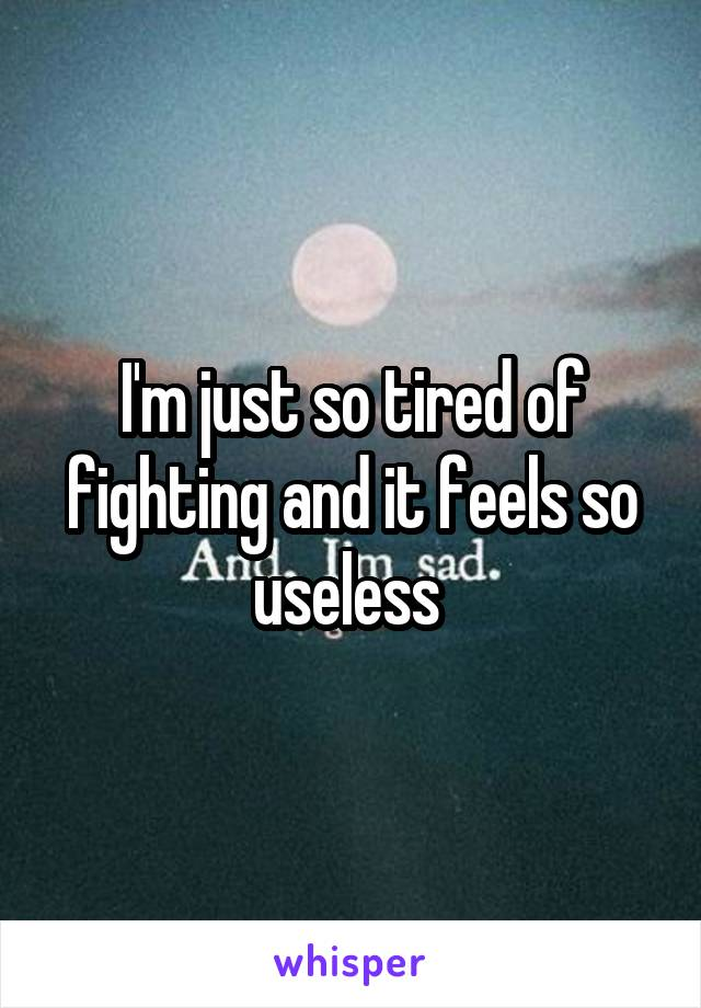 I'm just so tired of fighting and it feels so useless