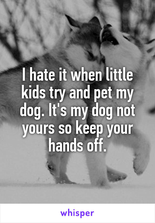 I hate it when little kids try and pet my dog. It's my dog not yours so keep your hands off.