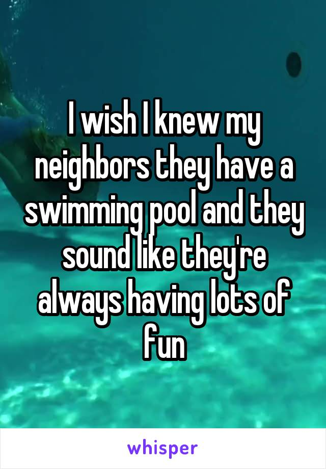 I wish I knew my neighbors they have a swimming pool and they sound like they're always having lots of fun