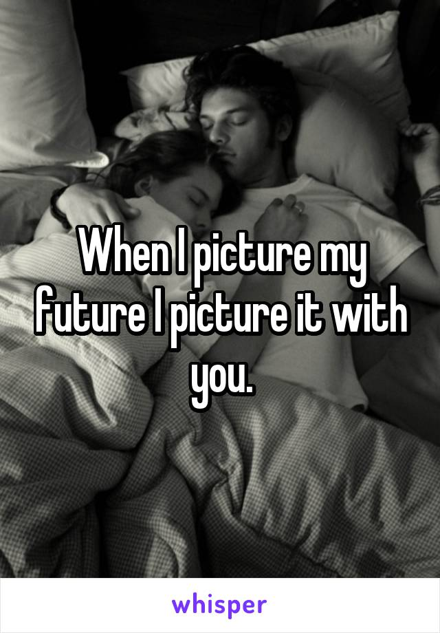 When I picture my future I picture it with you.