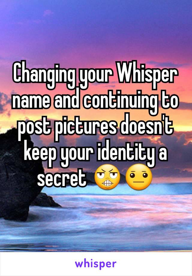 Changing your Whisper name and continuing to post pictures doesn't keep your identity a secret 😬😐