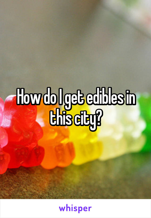 How do I get edibles in this city?