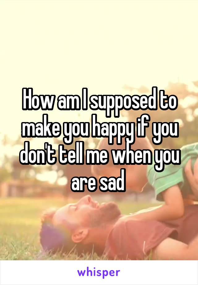How am I supposed to make you happy if you don't tell me when you are sad