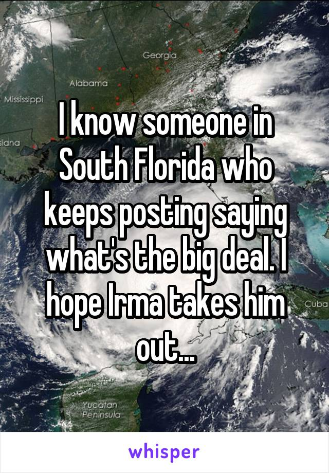 I know someone in South Florida who keeps posting saying what's the big deal. I hope Irma takes him out...
