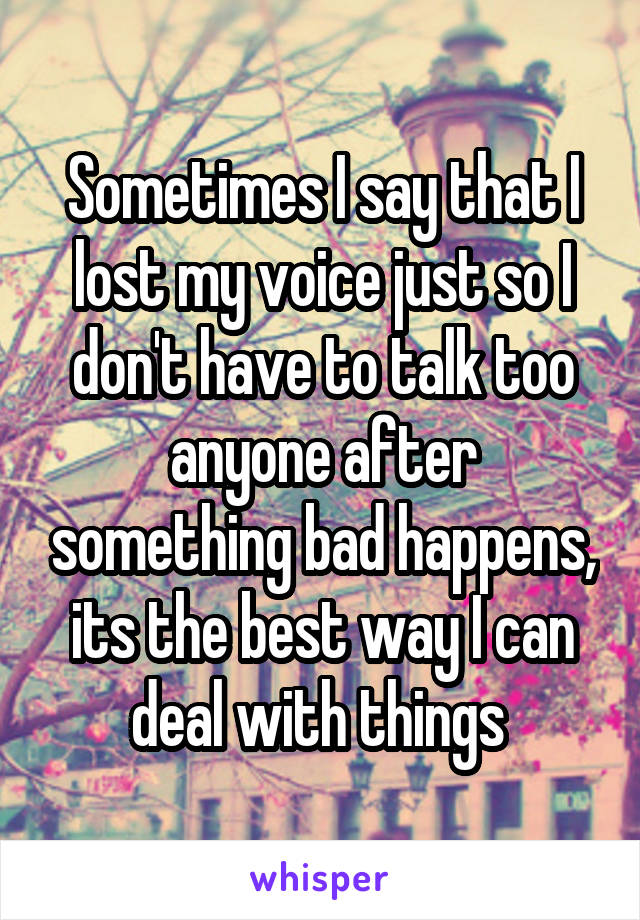 Sometimes I say that I lost my voice just so I don't have to talk too anyone after something bad happens, its the best way I can deal with things