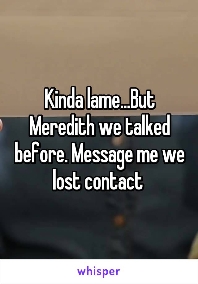 Kinda lame...But Meredith we talked before. Message me we lost contact