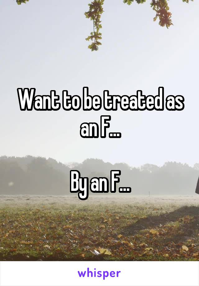 Want to be treated as an F...  By an F...
