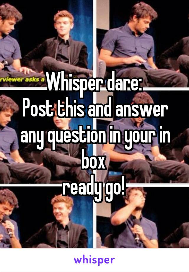Whisper dare:  Post this and answer any question in your in box  ready go!