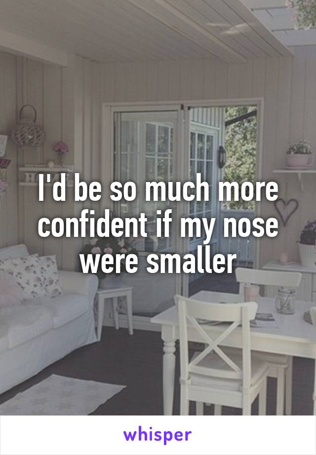 I'd be so much more confident if my nose were smaller