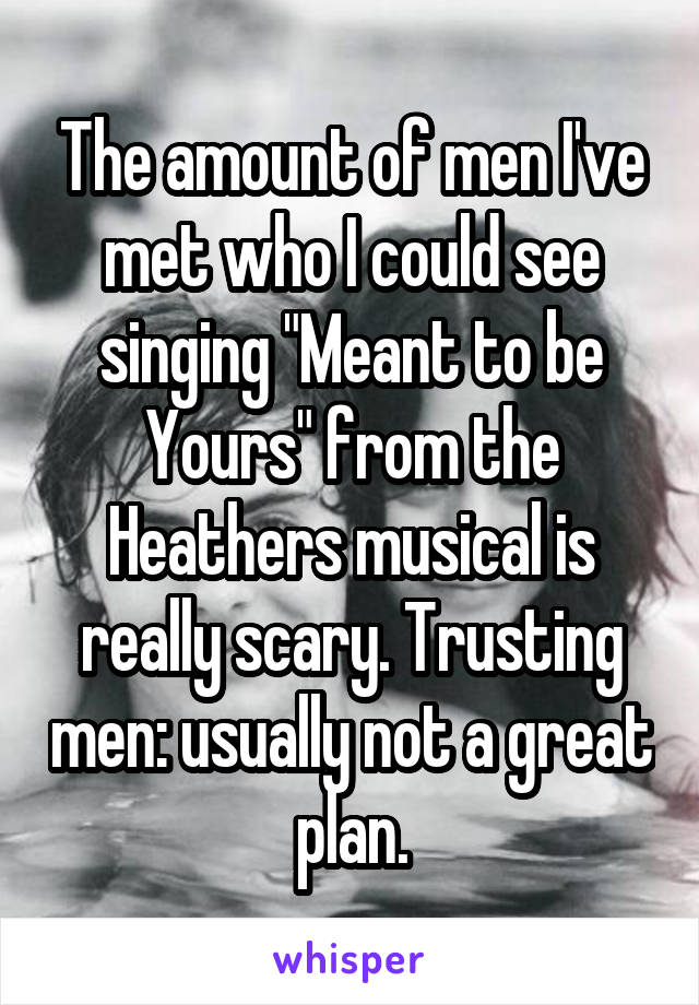 """The amount of men I've met who I could see singing """"Meant to be Yours"""" from the Heathers musical is really scary. Trusting men: usually not a great plan."""