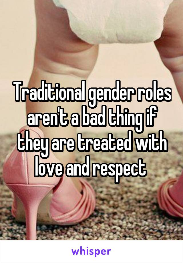 Traditional gender roles aren't a bad thing if they are treated with love and respect