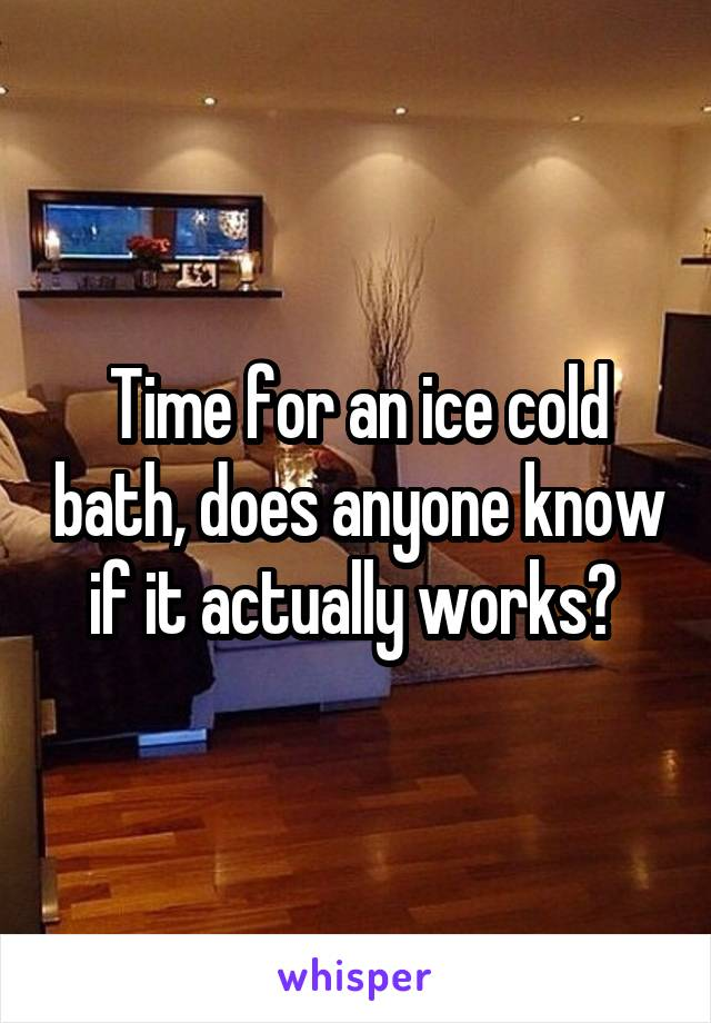Time for an ice cold bath, does anyone know if it actually works?