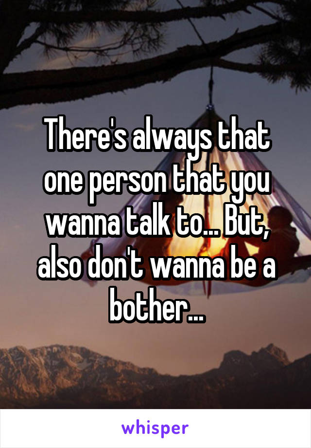 There's always that one person that you wanna talk to... But, also don't wanna be a bother...