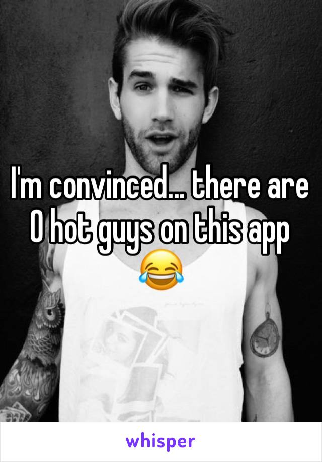 I'm convinced... there are 0 hot guys on this app 😂