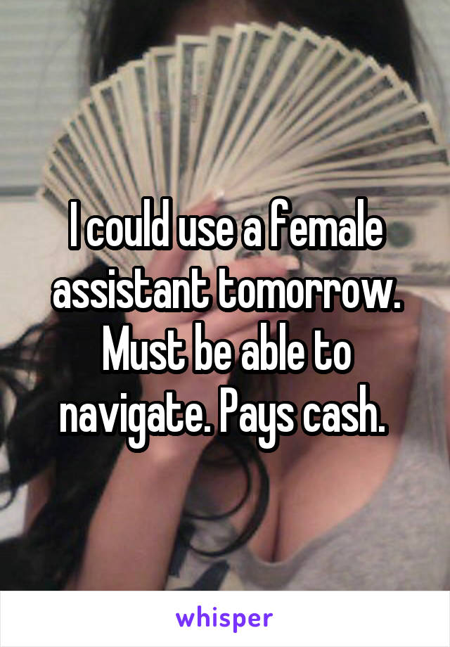 I could use a female assistant tomorrow. Must be able to navigate. Pays cash.