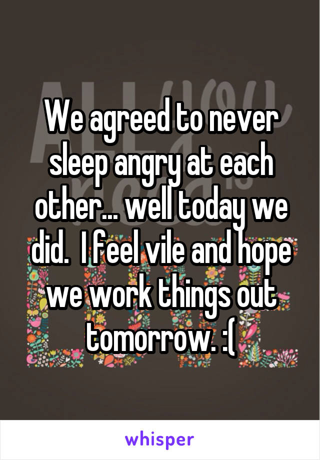 We agreed to never sleep angry at each other... well today we did.  I feel vile and hope we work things out tomorrow. :(