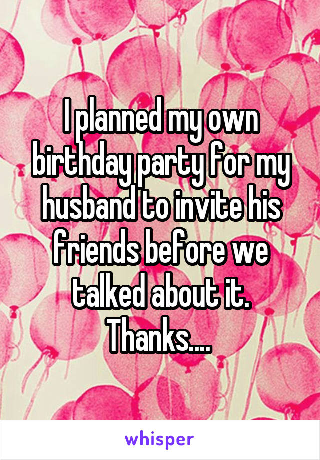 I planned my own birthday party for my husband to invite his friends before we talked about it. Thanks....