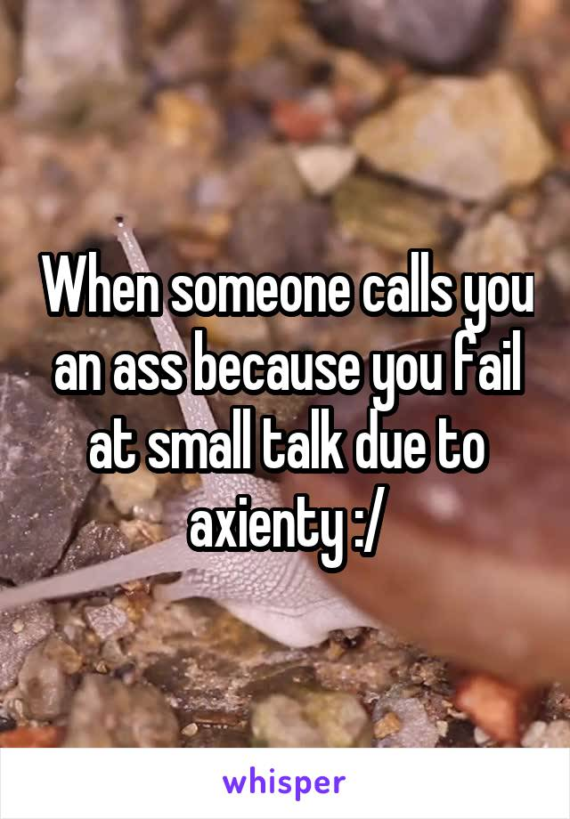 When someone calls you an ass because you fail at small talk due to axienty :/