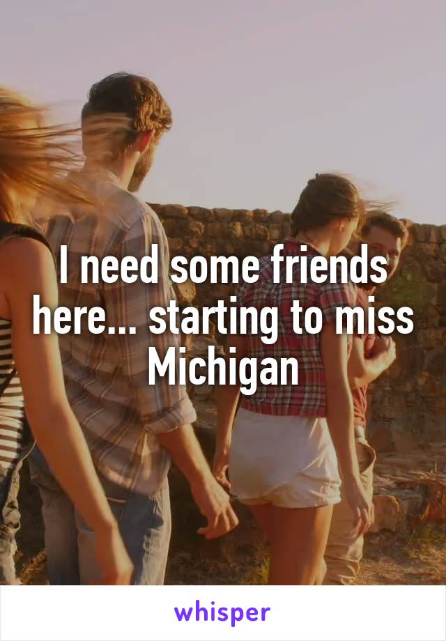 I need some friends here... starting to miss Michigan