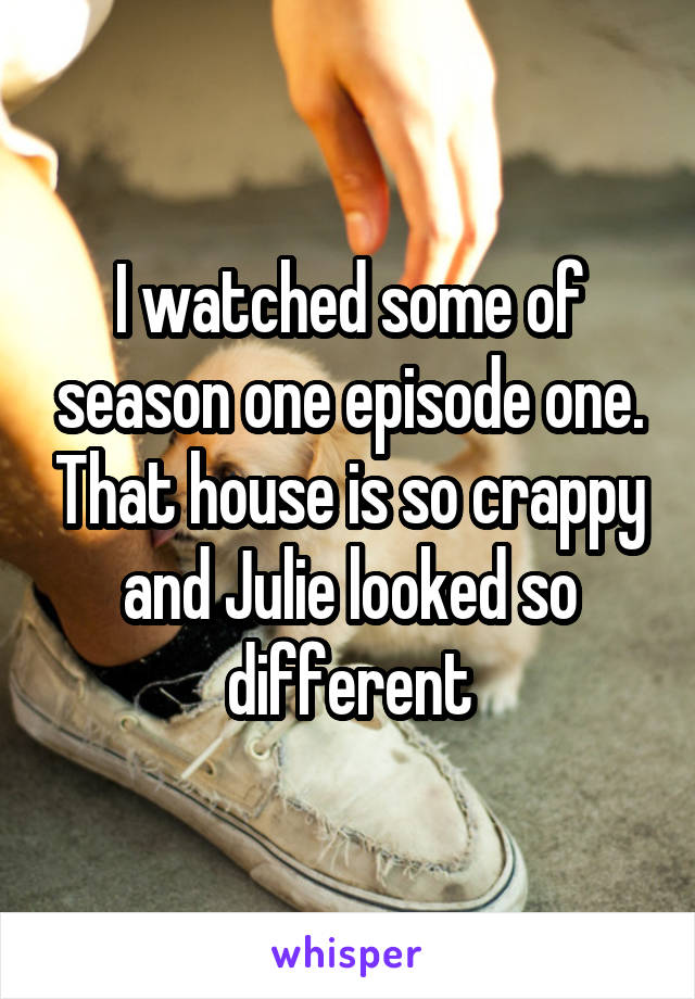 I watched some of season one episode one. That house is so crappy and Julie looked so different