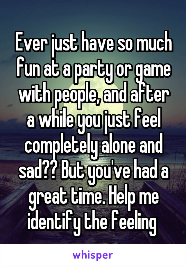 Ever just have so much fun at a party or game with people, and after a while you just feel completely alone and sad?? But you've had a great time. Help me identify the feeling