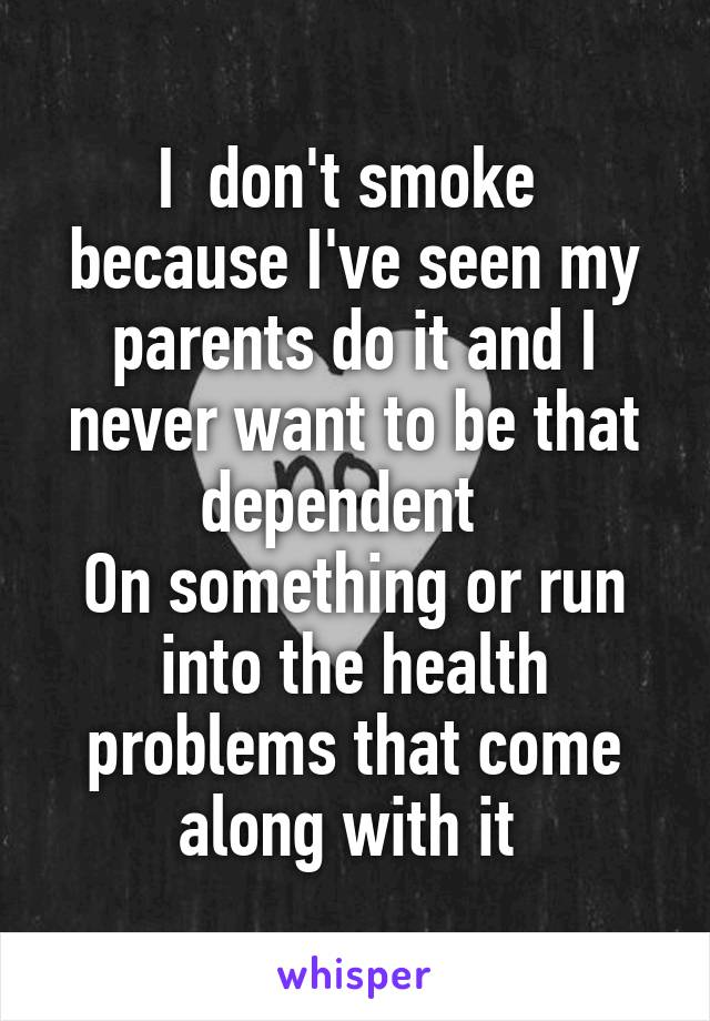 I  don't smoke  because I've seen my parents do it and I never want to be that dependent   On something or run into the health problems that come along with it