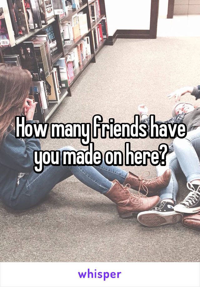 How many friends have you made on here?