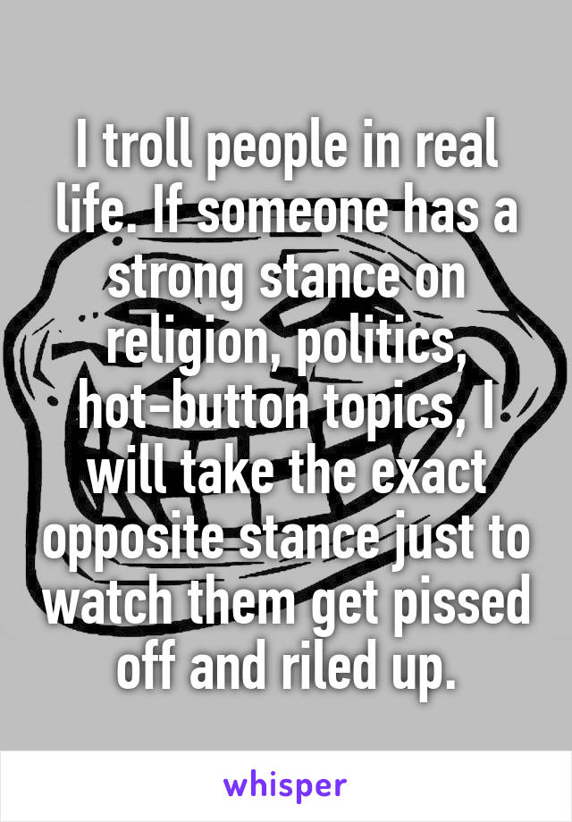 I troll people in real life. If someone has a strong stance on religion, politics, hot-button topics, I will take the exact opposite stance just to watch them get pissed off and riled up.